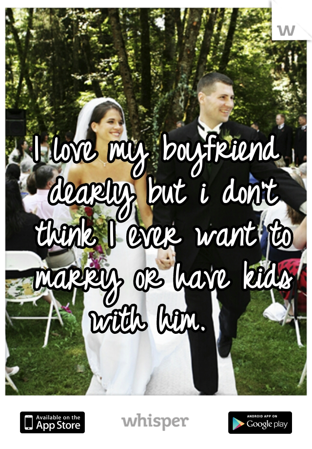 I love my boyfriend dearly but i don't think I ever want to marry or have kids with him.