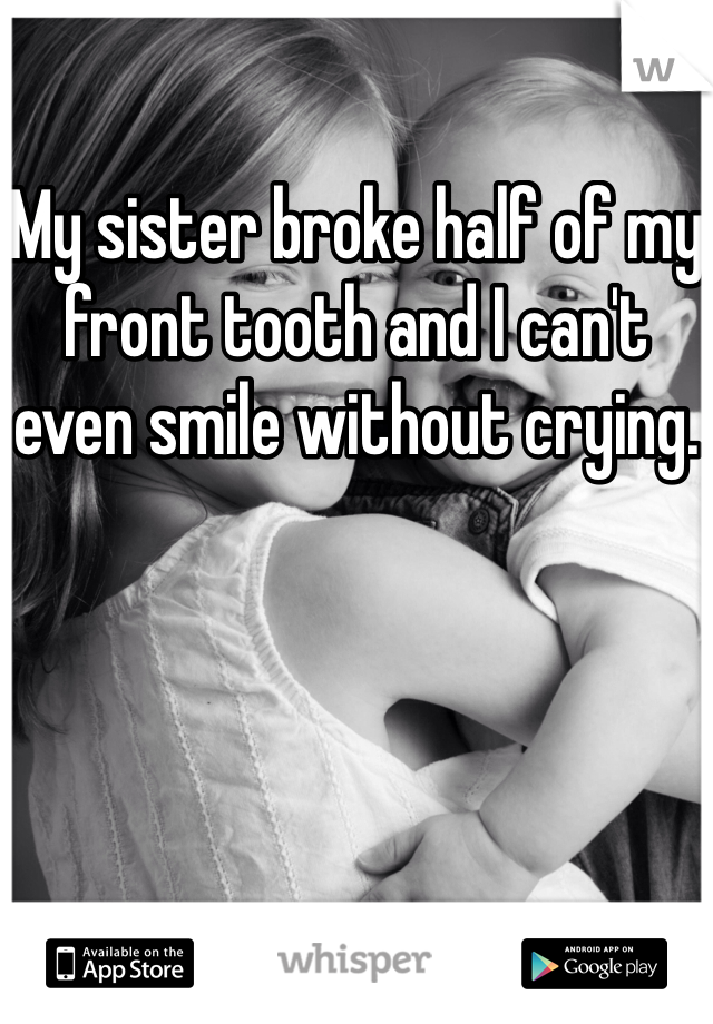 My sister broke half of my front tooth and I can't even smile without crying.