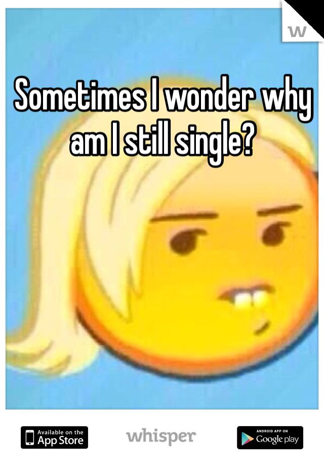 Sometimes I wonder why am I still single?