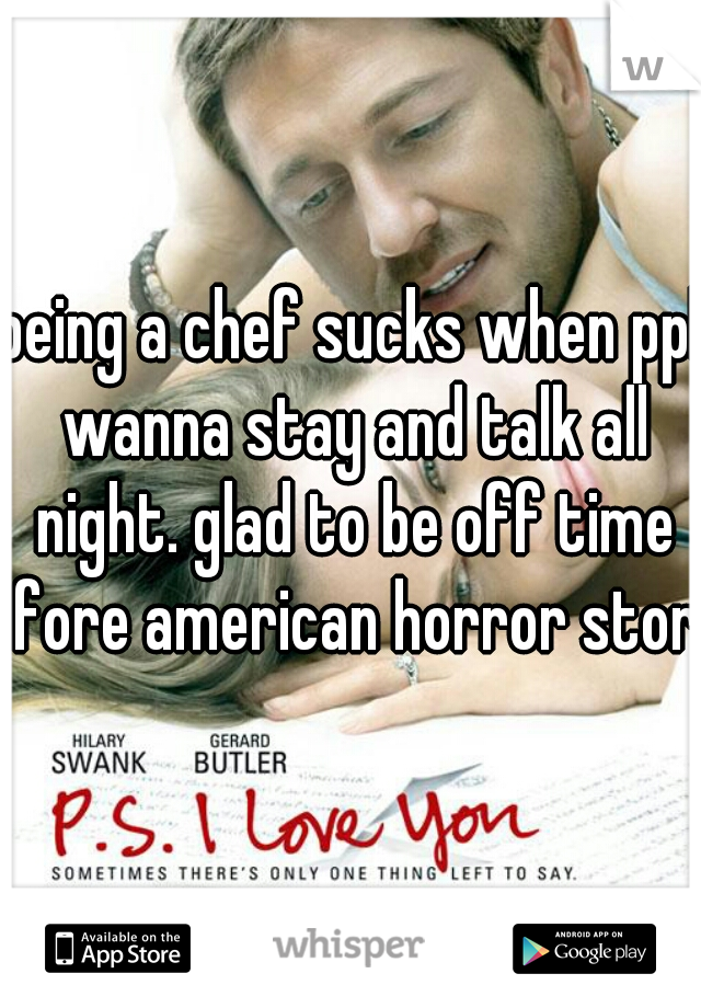 being a chef sucks when ppl wanna stay and talk all night. glad to be off time fore american horror story