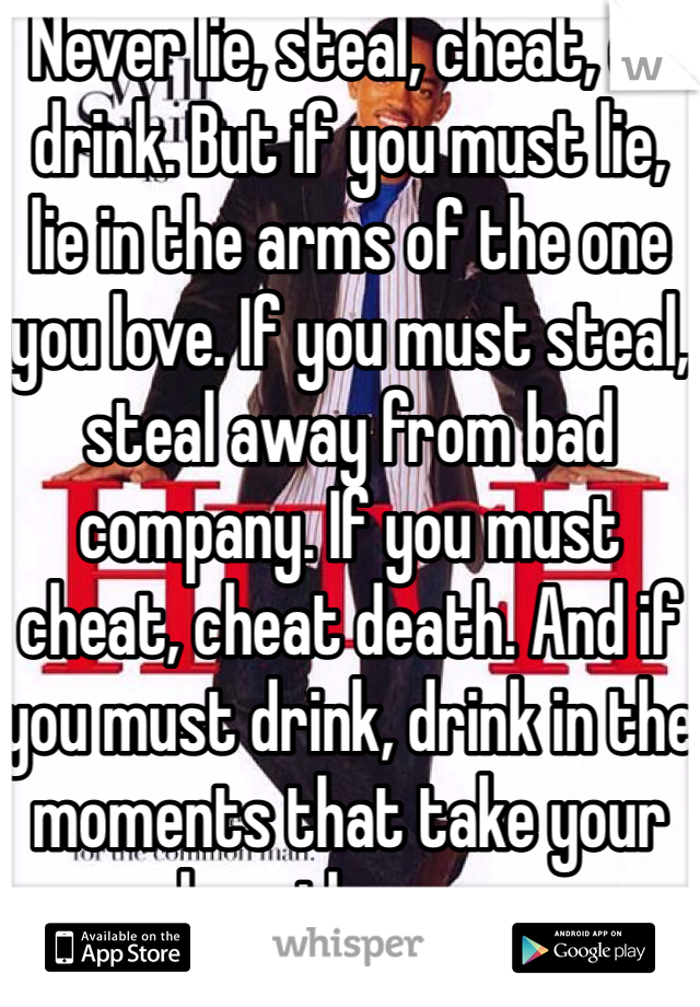 Never lie, steal, cheat, or drink. But if you must lie, lie in the arms of the one you love. If you must steal, steal away from bad company. If you must cheat, cheat death. And if you must drink, drink in the moments that take your breath away.