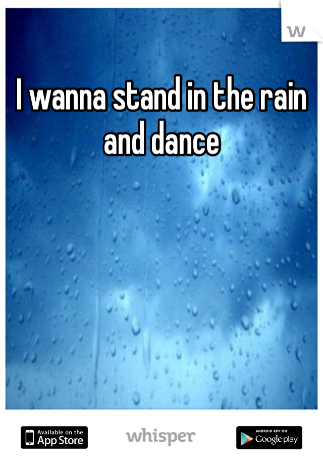 I wanna stand in the rain and dance