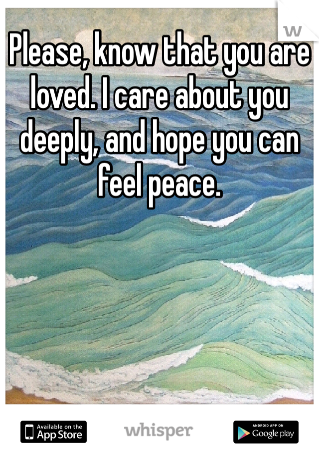 Please, know that you are loved. I care about you deeply, and hope you can feel peace.