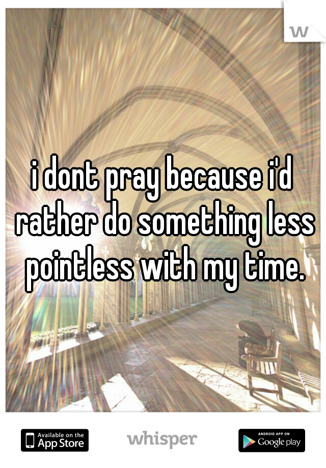 i dont pray because i'd rather do something less pointless with my time.