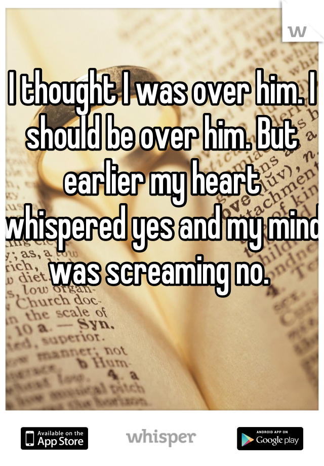 I thought I was over him. I should be over him. But earlier my heart whispered yes and my mind was screaming no.