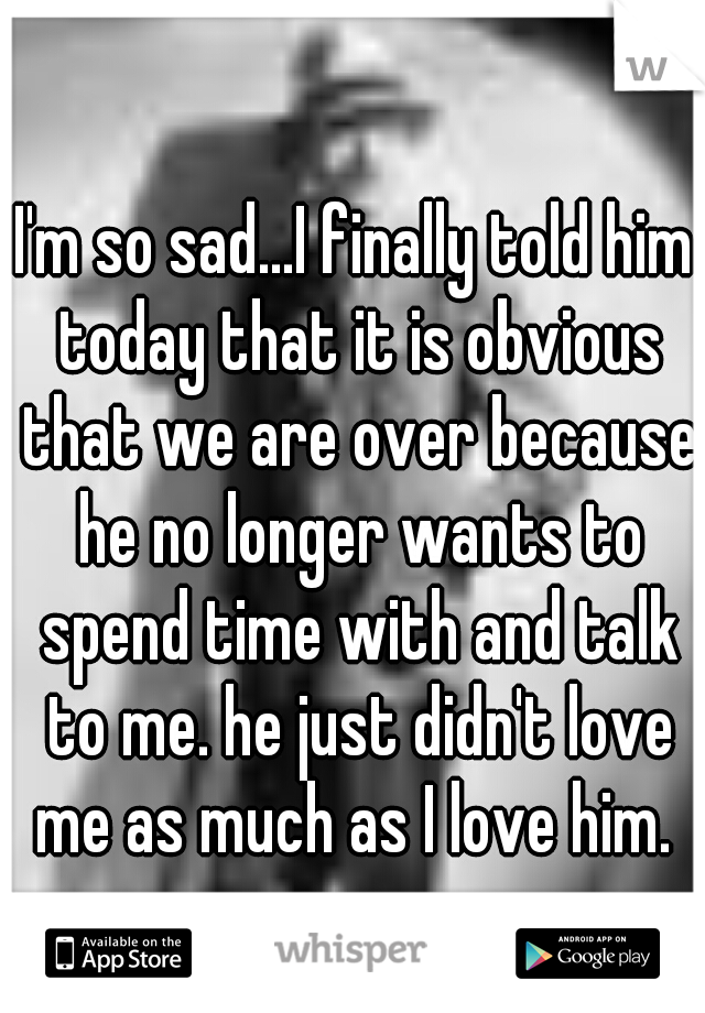 I'm so sad...I finally told him today that it is obvious that we are over because he no longer wants to spend time with and talk to me. he just didn't love me as much as I love him.