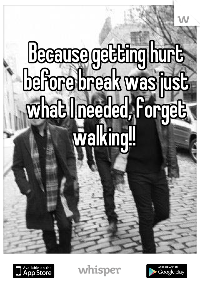 Because getting hurt before break was just what I needed, forget walking!!