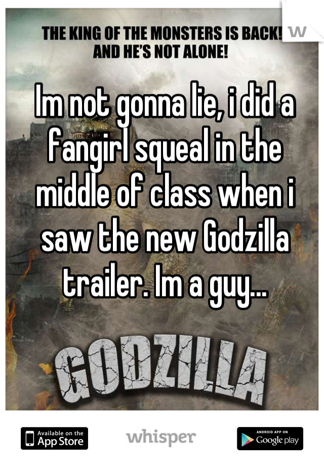 Im not gonna lie, i did a fangirl squeal in the middle of class when i saw the new Godzilla trailer. Im a guy...