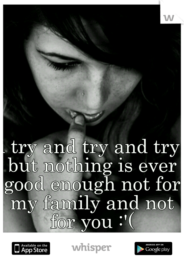 i try and try and try but nothing is ever good enough not for my family and not for you :'(