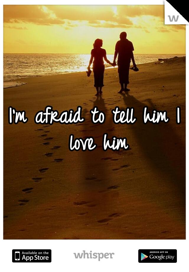 I'm afraid to tell him I love him