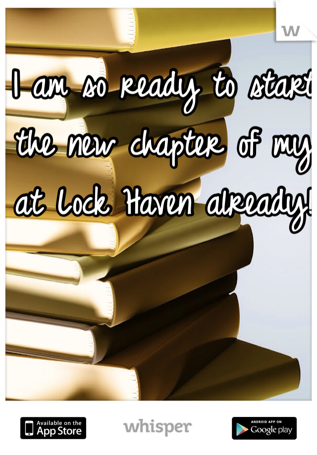 I am so ready to start the new chapter of my at Lock Haven already!