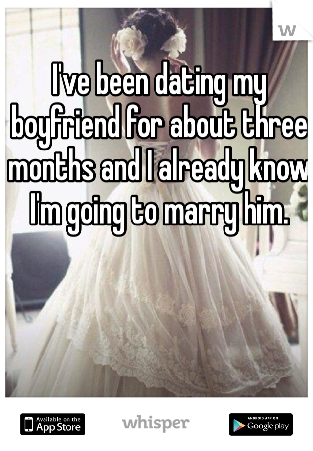 I've been dating my boyfriend for about three months and I already know I'm going to marry him.