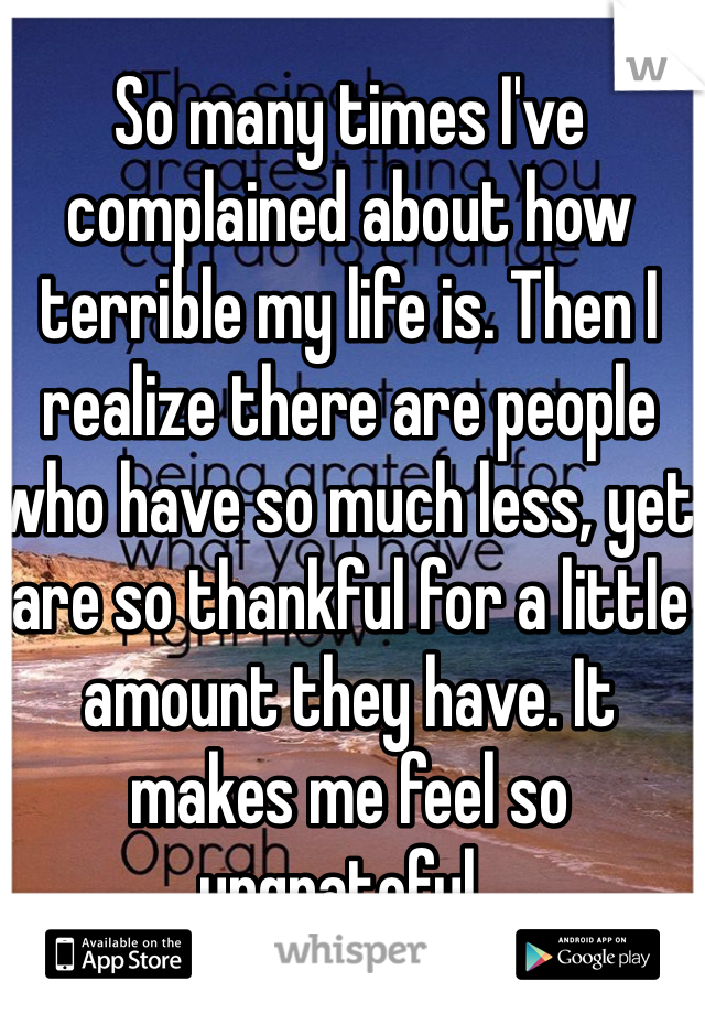 So many times I've complained about how terrible my life is. Then I realize there are people who have so much less, yet are so thankful for a little amount they have. It makes me feel so ungrateful..
