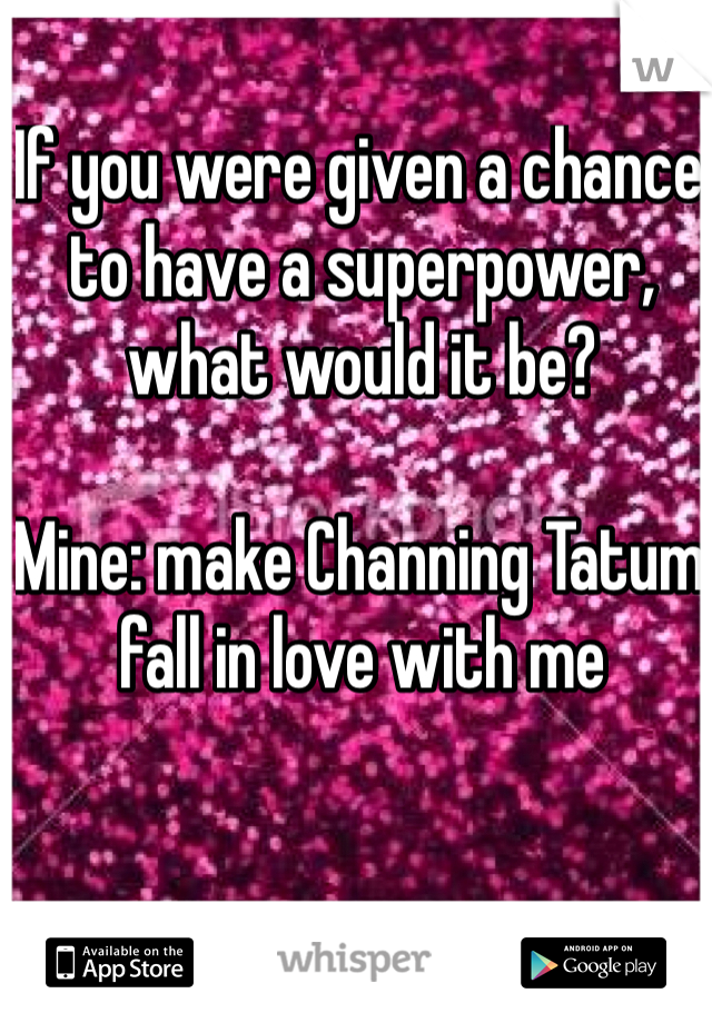 If you were given a chance to have a superpower, what would it be?   Mine: make Channing Tatum fall in love with me