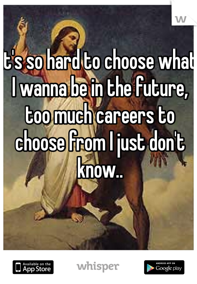 It's so hard to choose what I wanna be in the future, too much careers to choose from I just don't know..