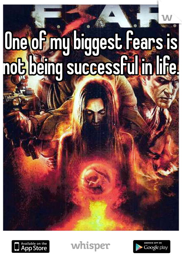 One of my biggest fears is not being successful in life.
