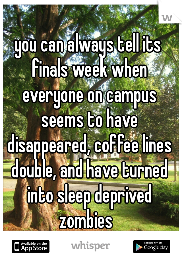 you can always tell its finals week when everyone on campus seems to have disappeared, coffee lines double, and have turned into sleep deprived zombies
