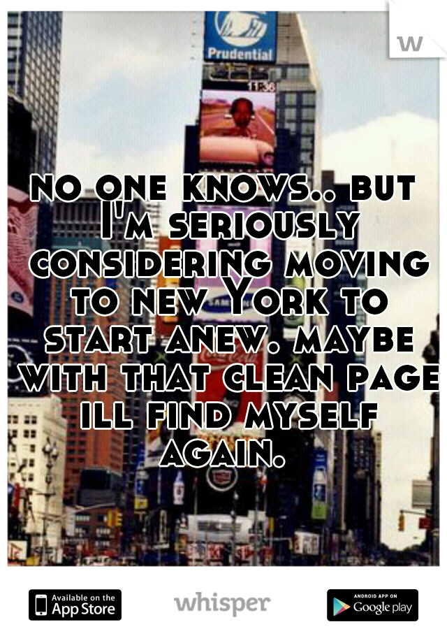 no one knows.. but I'm seriously considering moving to new York to start anew. maybe with that clean page ill find myself again.