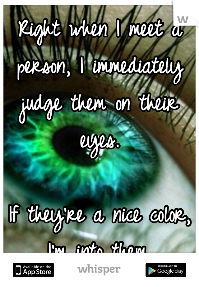Right when I meet a person, I immediately judge them on their eyes.   If they're a nice color, I'm into them.