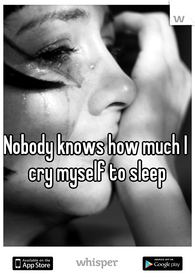 Nobody knows how much I cry myself to sleep