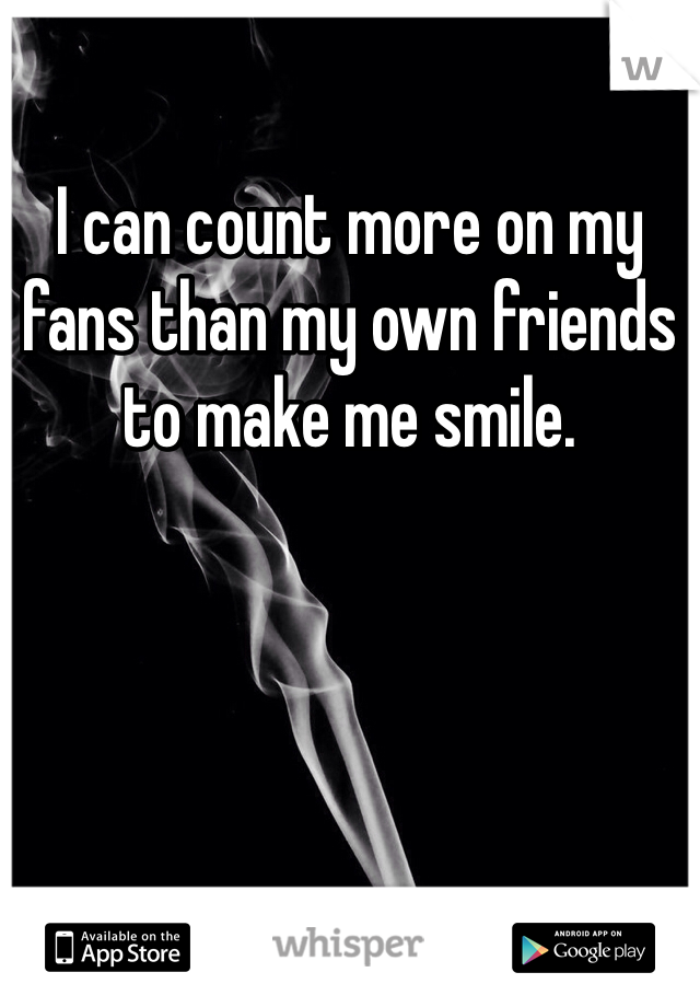I can count more on my fans than my own friends to make me smile.