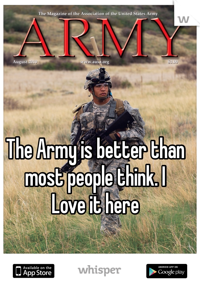 The Army is better than most people think. I Love it here