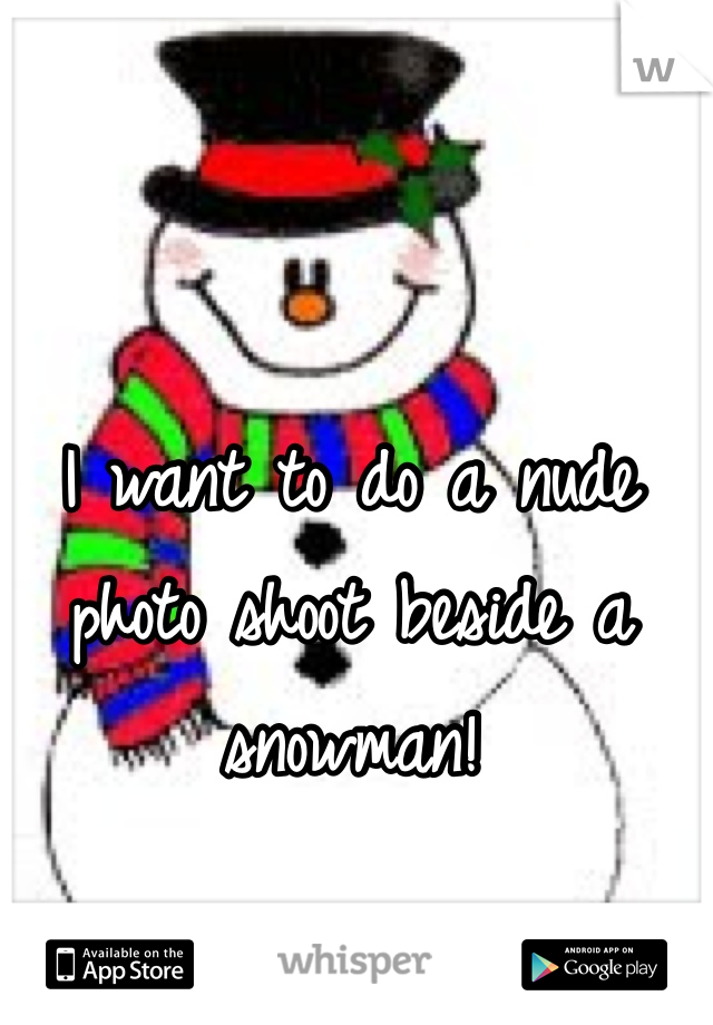 I want to do a nude photo shoot beside a snowman!