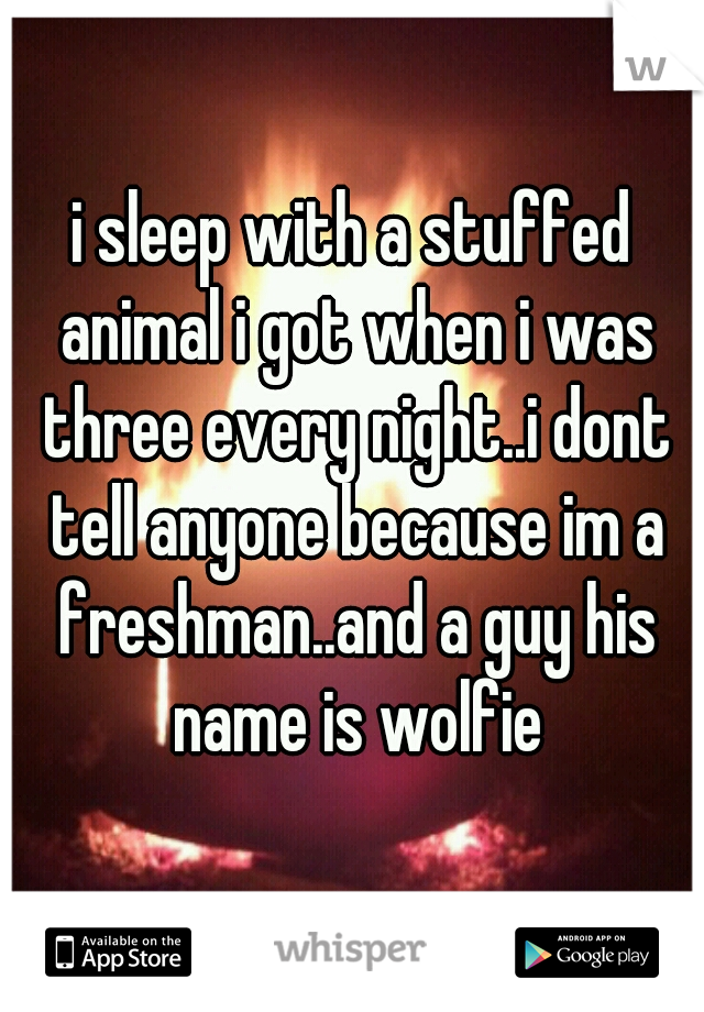 i sleep with a stuffed animal i got when i was three every night..i dont tell anyone because im a freshman..and a guy his name is wolfie