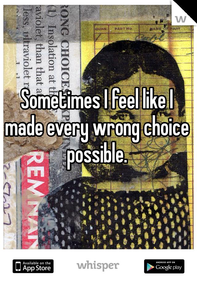 Sometimes I feel like I made every wrong choice possible.