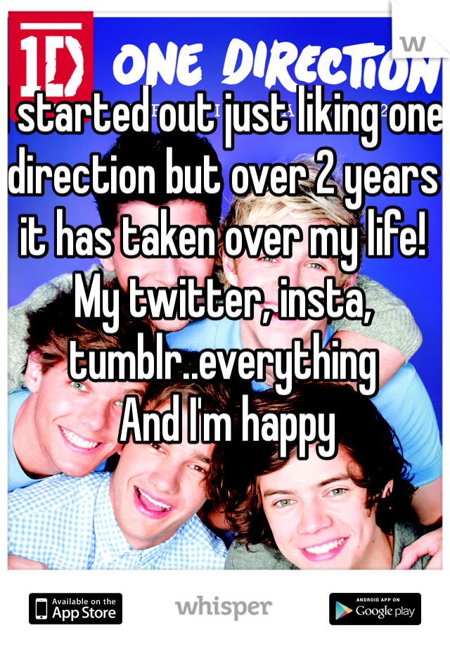 I started out just liking one direction but over 2 years it has taken over my life! My twitter, insta, tumblr..everything   And I'm happy