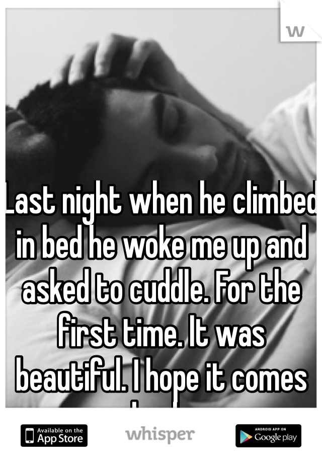 Last night when he climbed in bed he woke me up and asked to cuddle. For the first time. It was beautiful. I hope it comes back.
