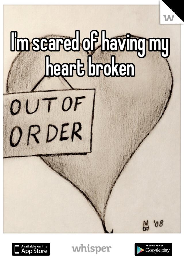 I'm scared of having my heart broken