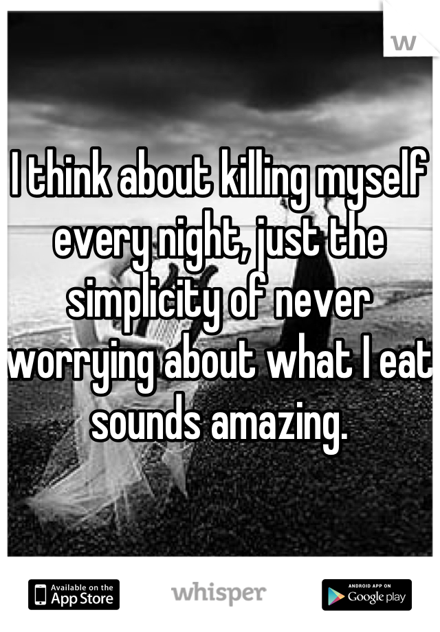 I think about killing myself every night, just the simplicity of never worrying about what I eat sounds amazing.
