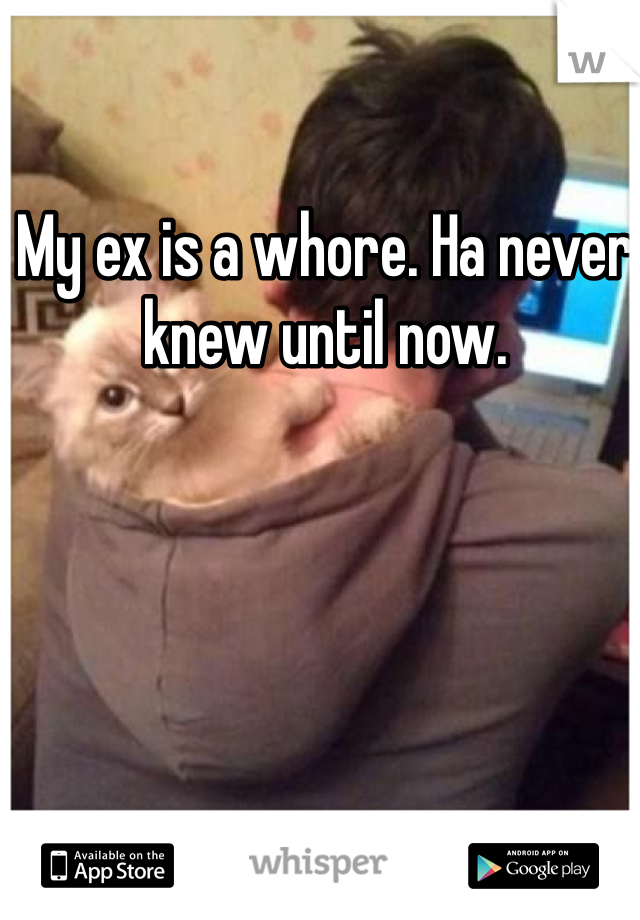 My ex is a whore. Ha never knew until now.