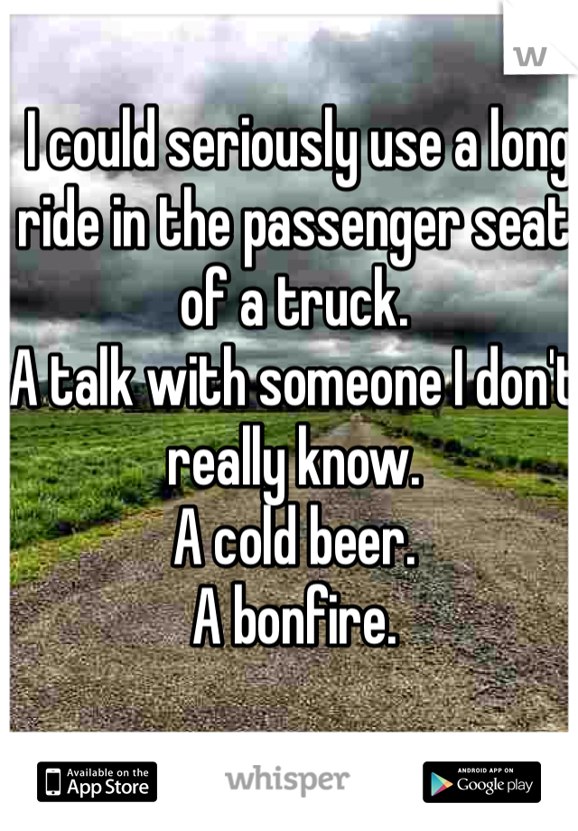 I could seriously use a long ride in the passenger seat of a truck. A talk with someone I don't really know. A cold beer. A bonfire.