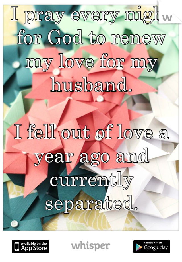 I pray every night for God to renew my love for my husband.  I fell out of love a year ago and currently separated.