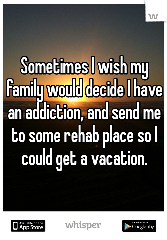 Sometimes I wish my family would decide I have an addiction, and send me to some rehab place so I could get a vacation.