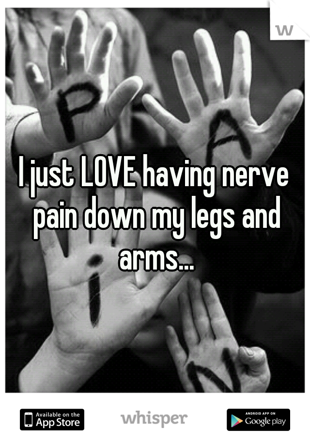 I just LOVE having nerve pain down my legs and arms...