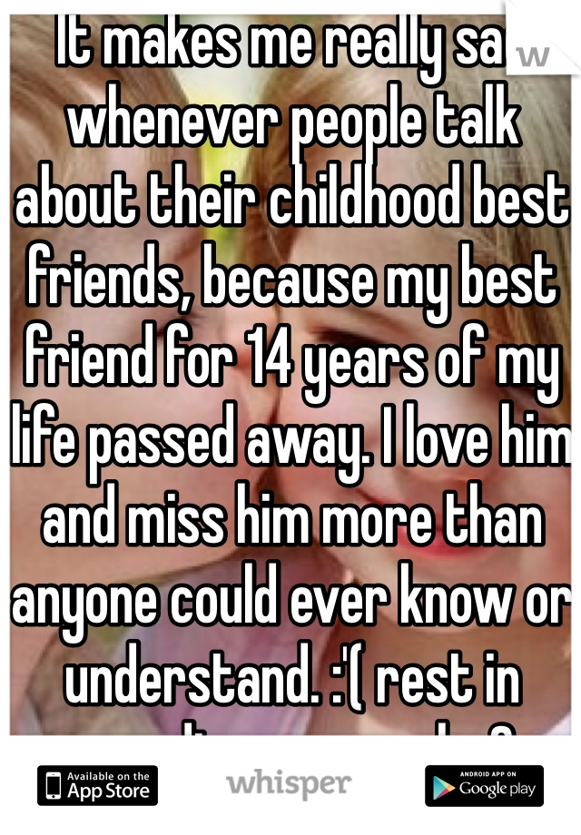 It makes me really sad whenever people talk about their childhood best friends, because my best friend for 14 years of my life passed away. I love him and miss him more than anyone could ever know or understand. :'( rest in paradise my angel <3