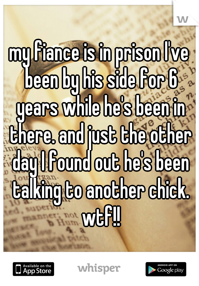my fiance is in prison I've been by his side for 6 years while he's been in there. and just the other day I found out he's been talking to another chick. wtf!!