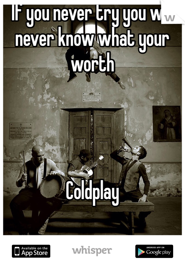If you never try you will never know what your worth      Coldplay