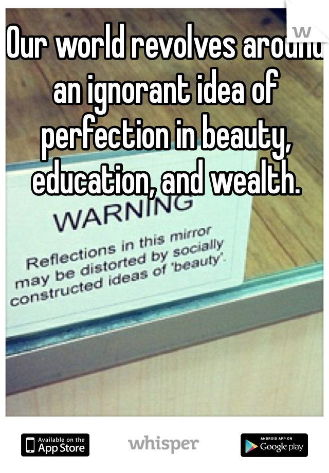 Our world revolves around an ignorant idea of perfection in beauty, education, and wealth.