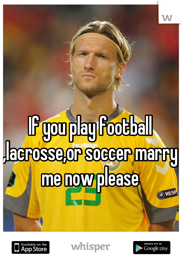 If you play football ,lacrosse,or soccer marry me now please