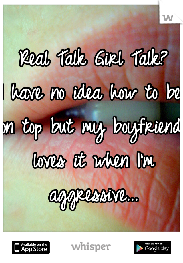 Real Talk Girl Talk? I have no idea how to be on top but my boyfriend loves it when I'm aggressive...