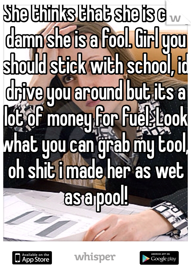 She thinks that she is cool, damn she is a fool. Girl you should stick with school, id drive you around but its a lot of money for fuel. Look what you can grab my tool, oh shit i made her as wet as a pool!