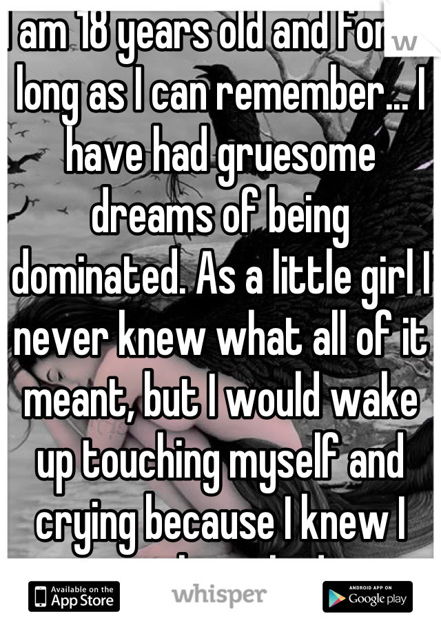 I am 18 years old and for as long as I can remember... I have had gruesome dreams of being dominated. As a little girl I never knew what all of it meant, but I would wake up touching myself and crying because I knew I was being bad.