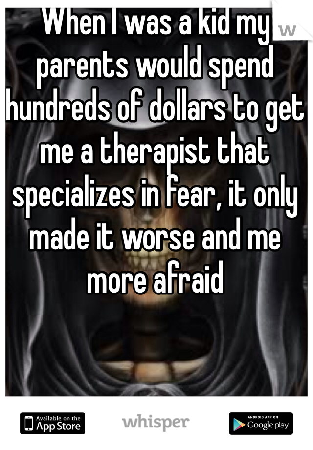 When I was a kid my parents would spend hundreds of dollars to get me a therapist that specializes in fear, it only made it worse and me more afraid