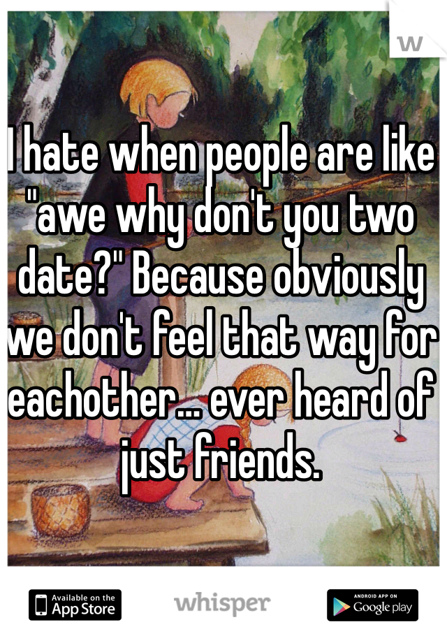 "I hate when people are like ""awe why don't you two date?"" Because obviously we don't feel that way for eachother… ever heard of just friends."