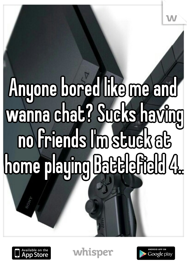 Anyone bored like me and wanna chat? Sucks having no friends I'm stuck at home playing Battlefield 4...