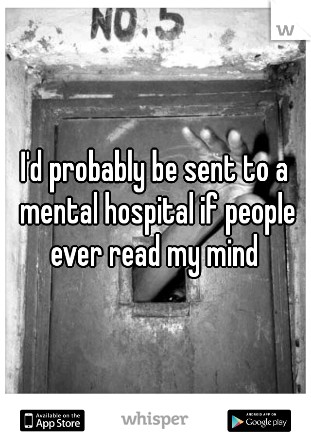 I'd probably be sent to a mental hospital if people ever read my mind